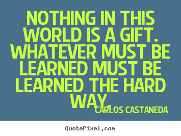 Inspirational quotes - Nothing in this world is a gift. whatever must be learned must be..