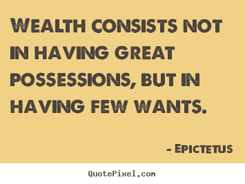 wealth consists not in having great Not at all the antithesis of having great possessions would be having no possessions (or something of that sort, such as having few possessions.