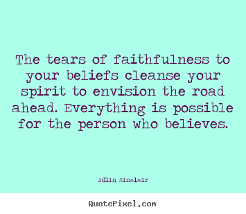 Inspirational quote - The tears of faithfulness to your beliefs cleanse your spirit..