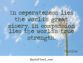 Inspirational quotes - In seperateness lies the world's great misery,..