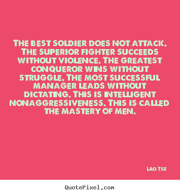 Design custom photo quotes about inspirational - The best soldier does not attack. the superior fighter succeeds without..
