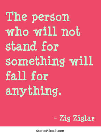 Design your own picture quotes about inspirational - The person who will not stand for something will fall..