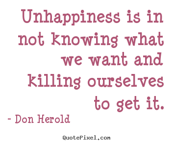 Don Herold picture quotes - Unhappiness is in not knowing what we want.. - Inspirational quotes