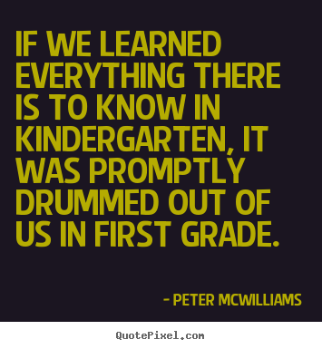 Sayings about inspirational - If we learned everything there is to know in kindergarten, it was..