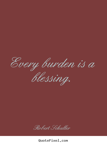 Robert Schuller picture quote - Every burden is a blessing. - Inspirational quotes