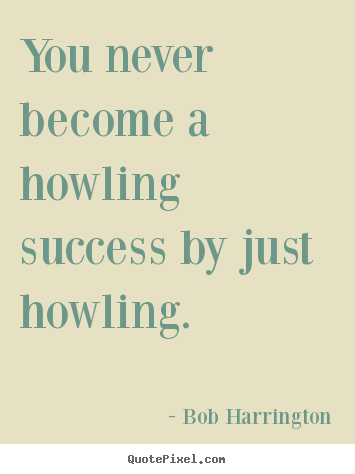 You never become a howling success by just howling. Bob Harrington famous inspirational quotes