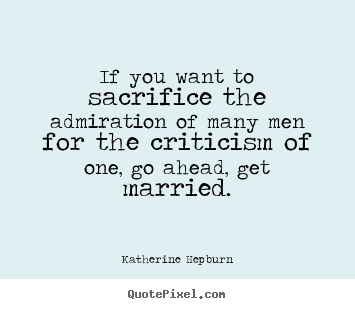 Katherine Hepburn image quotes - If you want to sacrifice the admiration of many men for the criticism.. - Inspirational quotes