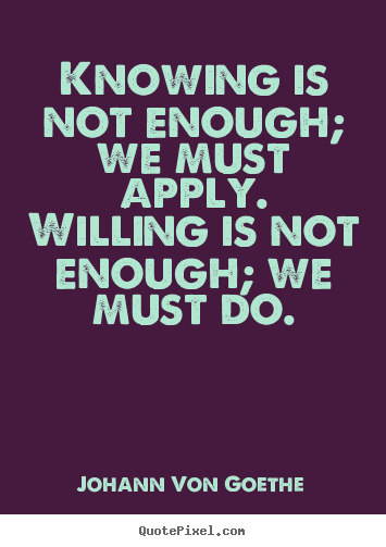 Sayings about inspirational - Knowing is not enough; we must apply. willing..