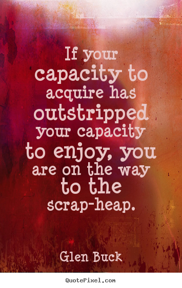 Glen Buck picture sayings - If your capacity to acquire has outstripped your capacity to enjoy,.. - Inspirational quotes