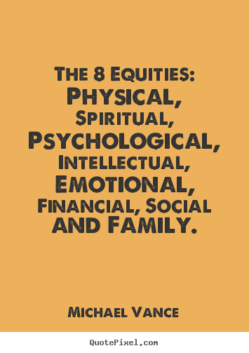 The 8 equities: physical, spiritual, psychological,.. Michael Vance great inspirational quotes