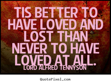 Create custom picture quotes about inspirational - Tis better to have loved and lost than never to have loved at all.