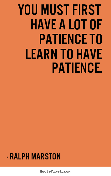 Inspirational quotes - You must first have a lot of patience to learn to have patience.