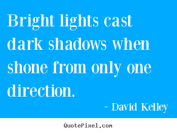 Inspirational quotes - Bright lights cast dark shadows when shone from only one direction.