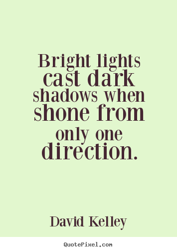 Inspirational quote - Bright lights cast dark shadows when shone from only one..