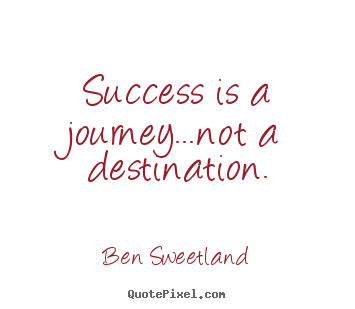 Quotes about inspirational - Success is a journey...not a destination.