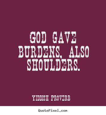 God gave burdens, also shoulders. Yiddish Proverb  inspirational quote