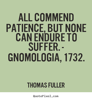 All commend patience, but none can endure to suffer. - gnomologia, 1732. Thomas Fuller  inspirational quotes