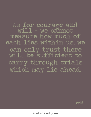 As for courage and will - we cannot measure how much of each.. Ovid  inspirational quotes
