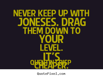 Quotes about inspirational - Never keep up with joneses. drag them down to your level. it's..