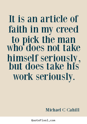 Michael C Cahill picture quotes - It is an article of faith in my creed to pick the man who.. - Inspirational quotes
