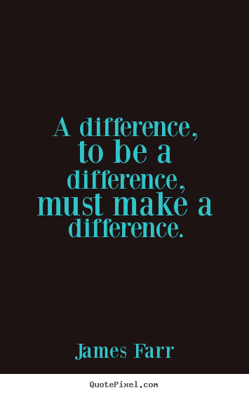 A difference, to be a difference, must make a difference. James Farr popular inspirational quote