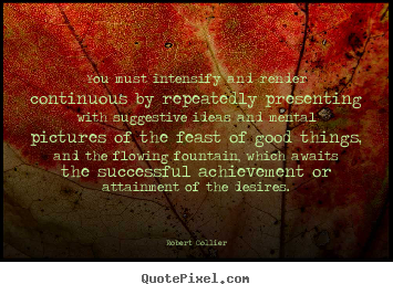 Inspirational quote - You must intensify and render continuous by repeatedly..