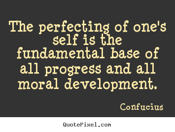 The perfecting of one's self is the fundamental.. Confucius  inspirational quotes