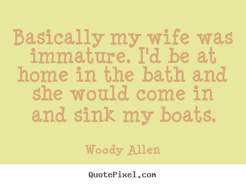 Quote about inspirational - Basically my wife was immature. i'd be at home in the bath and she..