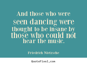 Inspirational quotes - And those who were seen dancing were thought to be insane by..