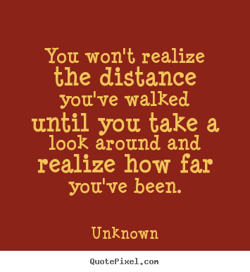 You won't realize the distance you've walked until you.. Unknown  inspirational quotes