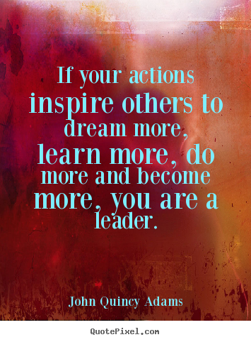 John Quincy Adams picture quote - If your actions inspire others to dream more, learn more, do more.. - Inspirational quotes