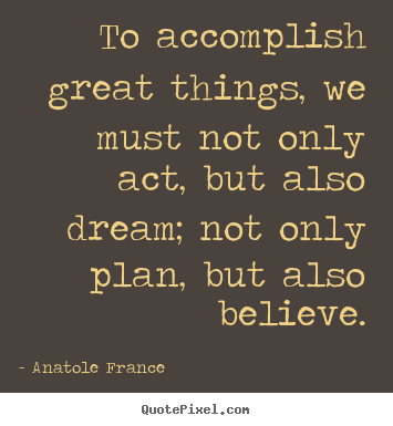 Anatole France photo quotes - To accomplish great things, we must not only.. - Inspirational quotes