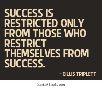 Gillis Triplett picture quotes - Success is restricted only from those who restrict themselves from.. - Inspirational quotes