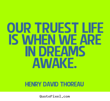 Our truest life is when we are in dreams awake. Henry David Thoreau famous inspirational quotes
