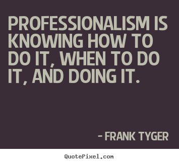 Professionalism is knowing how to do it, when to do it, and doing it. Frank Tyger greatest inspirational quotes