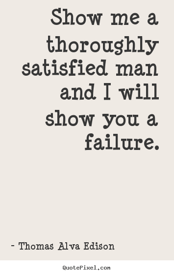 How to make picture sayings about inspirational - Show me a thoroughly satisfied man and i will show you a failure.