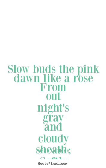 Inspirational quotes - Slow buds the pink dawn like a rose from out night's..