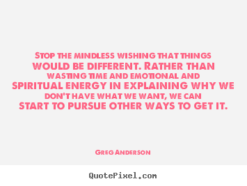 Quotes about inspirational - Stop the mindless wishing that things would..