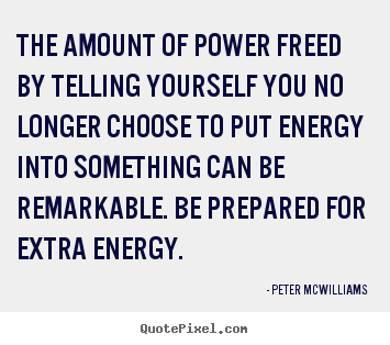 The amount of power freed by telling yourself you no longer choose to.. Peter Mcwilliams good inspirational quote