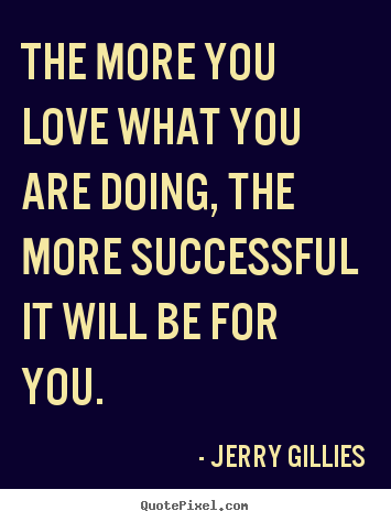 The more you love what you are doing, the more successful it will.. Jerry Gillies  inspirational quotes