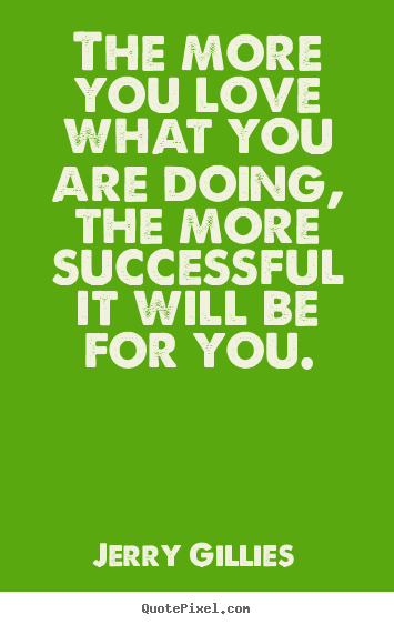 Quote about inspirational - The more you love what you are doing, the more successful it will be..