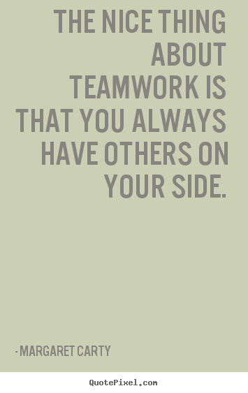 Inspirational quotes - The nice thing about teamwork is that you always have others on your..