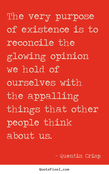 Quotes about inspirational - The very purpose of existence is to reconcile the glowing opinion..
