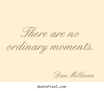 There are no ordinary moments. Dan Millman top inspirational quote
