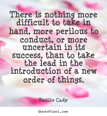 Inspirational quotes - There is nothing more difficult to take in hand, more perilous..