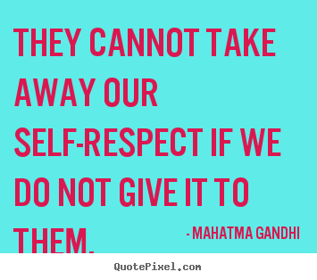 Mahatma Gandhi picture quotes - They cannot take away our self-respect if we do.. - Inspirational quotes
