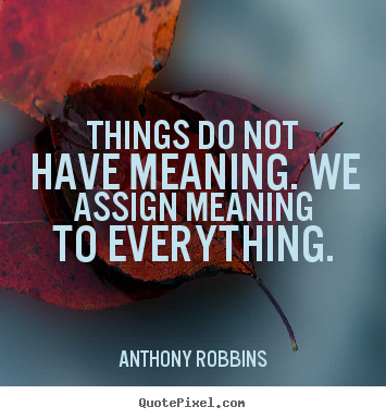 Quotes about inspirational - Things do not have meaning. we assign meaning to everything.