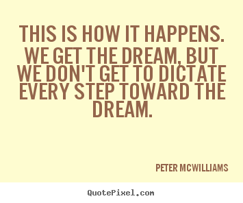 Peter Mcwilliams picture quotes - This is how it happens. we get the dream, but we don't get.. - Inspirational quote