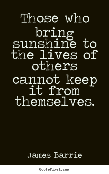 Quotes about inspirational - Those who bring sunshine to the lives of others cannot keep it..