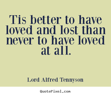 Create your own picture quotes about inspirational - Tis better to have loved and lost than never to have loved..